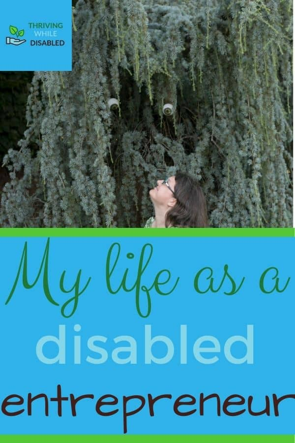 Pinterest image: In the upper left corner of the picture is the Thriving While Disabled logo, while the upper half is a picture of Alison looks up into a spruce tree, which has googly eyes placed in it to imply that the tree is an animal. The lower half of the image reads 'My life as a disabled entrepreneur',