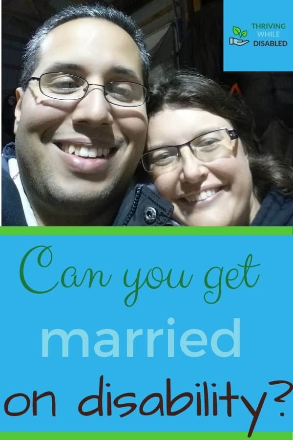 Pinterest image: In the upper right corner of the picture is the Thriving While Disabled logo, while the upper half is a picture of Al and Alison's smiling faces.  The lower half of the image reads 'Can you get married on disability'