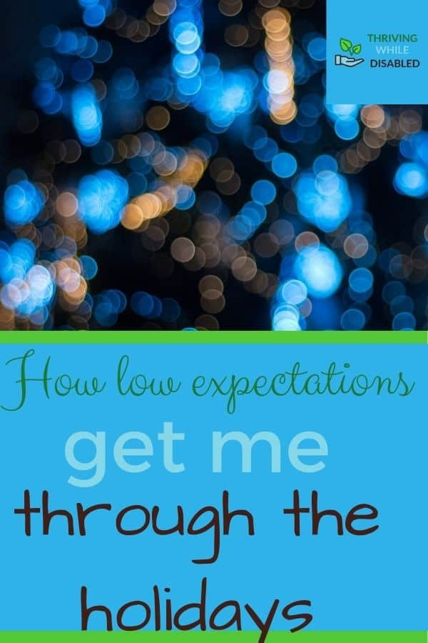 Pinterest image: In the upper right corner of the picture is the Thriving While Disabled logo, while the upper half is a picture of blurry picture of a Christmas tree with blue lighting. The lower half of the image reads 'How low expectations get me through the holidays'