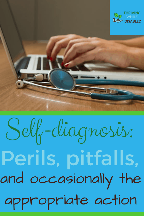 Pinterest image: In the upper right corner of the picture is the Thriving While Disabled logo, while the upper half is a picture of hands on a laptop's keyboard with a stethescope in the foreground. The lower half of the image reads 'Self diagnosis: perils, pitfalls, and occasionally the appropriate action'