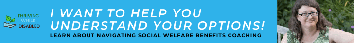 turqouise blue banner ad.  The Thriving While Disabled logo is to the left, with a picture of Alison smiling on the far right.  The text in between reads 'I want to help you understand your options' and in smaller text 'Navigating social welfare benefits coaching'