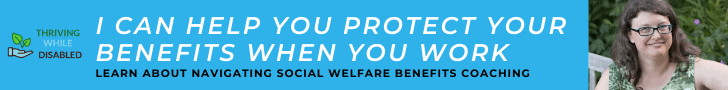 """turqouise blue banner ad. The Thriving While Disabled logo is to the left, with a picture of Alison smiling on the far right. The text in between reads """"I can help you protect your benefits while you work"""" and in smaller text """"Learn about Navigating social welfare benefits coaching"""""""