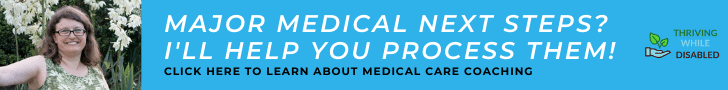 turqoise blue banner ad.  The left-hand side has a picture of Alison smiling, the far right is hte Thriving While Disabled logo.  The text in between reads ' Major medical next steps?  I'll help you process them!' and in smaller text 'click here to learn about medical care coaching'
