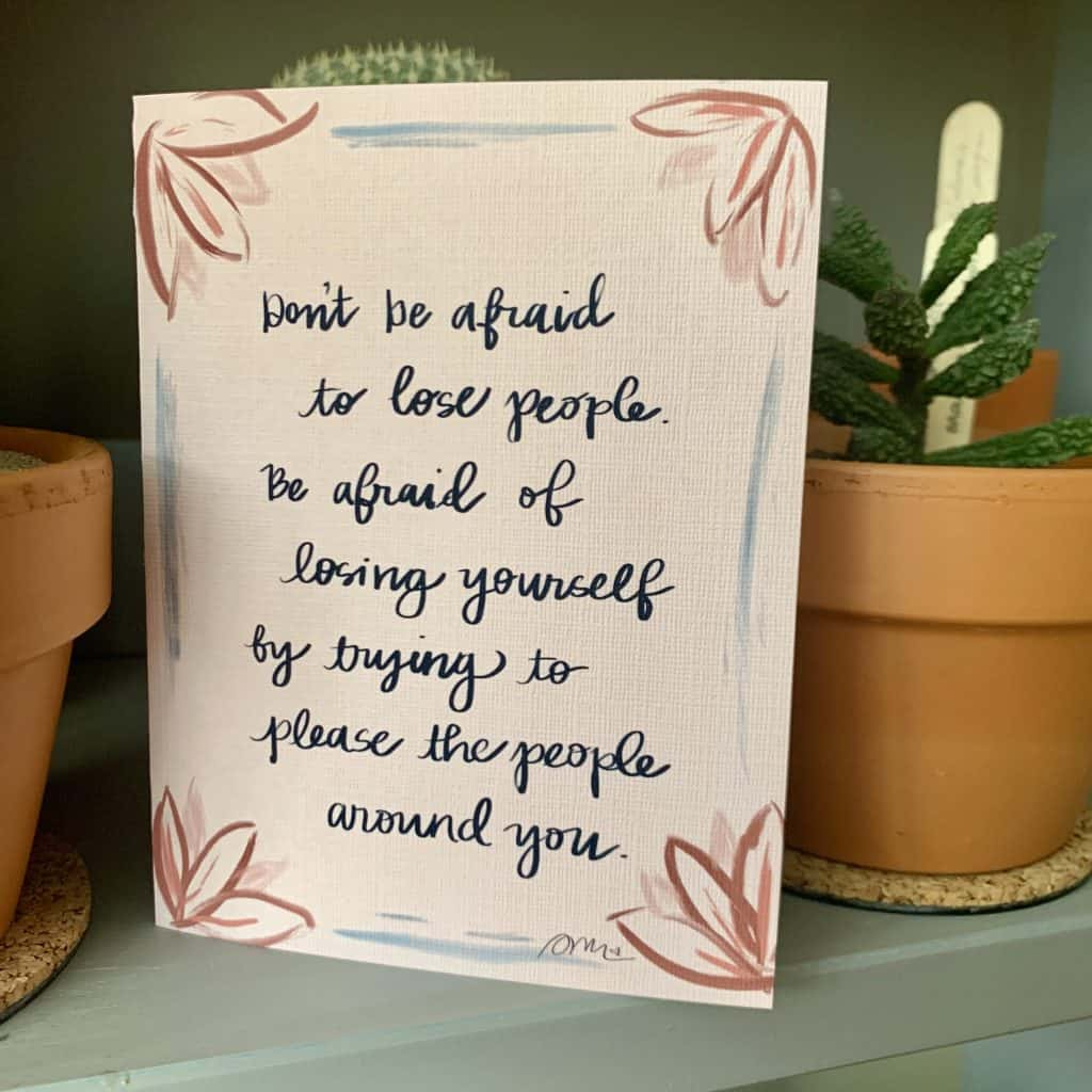 """A card with flowers in the corners and text that reads: """"Don't be afraid to lose people.  Be afraid of losing yourself by trying to plase other people around you"""""""